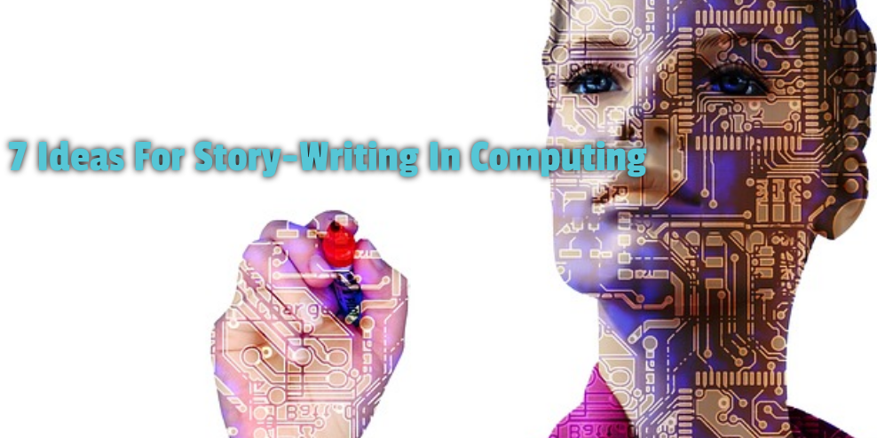 7 Ideas For Story-Writing In Computing